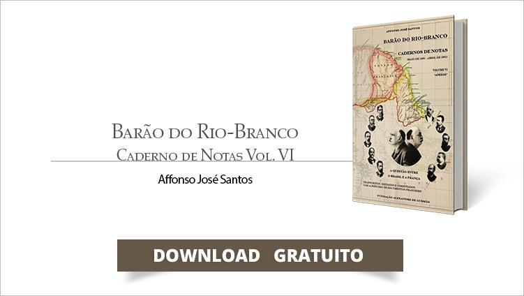 """FUNAG publica o Volume VI do """"Barão do Rio-Branco - Cadernos de Notas (maio de 1895-abril 1901), do embaixador Affonso José Santos"""